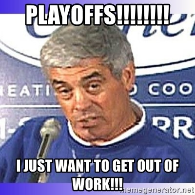 jim mora - PLAYOFFS!!!!!!!! i just want to get out of work!!!