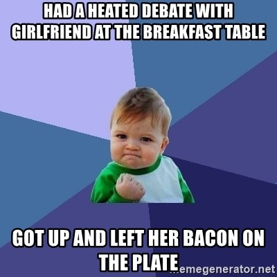 Success Kid - Had a heated debate with girlfriend at the breakfast table got up and left her bacon on the plate