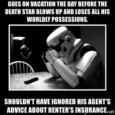 Sad Trooper - Goes on vacation the day before the death star blows up and loses all his worldly possessions. shouldn't have ignored his agent's advice about renter's insurance.