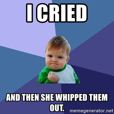 Success Kid - I cried And then she whipped them out.