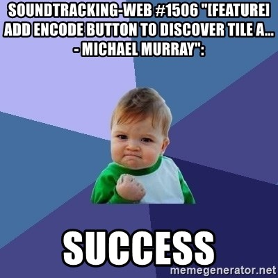 """Success Kid - soundtracking-web #1506 """"[FEATURE] Add encode button to discover tile a... - Michael Murray"""":  success"""