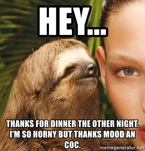 The Rape Sloth - Hey... Thanks for dinner the other night.  I'm so horny but thanks mood an Coc.