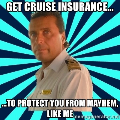 Francseco Schettino - get cruise insurance... ...to protect you from Mayhem, like me