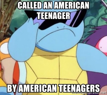 Oh Hell Naw Squirtle - Called an American Teenager By American Teenagers