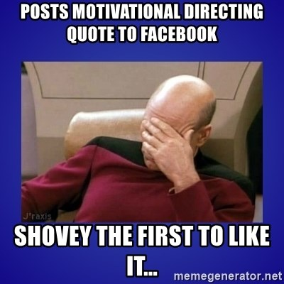 Picard facepalm  - Posts motivational directing quote to Facebook Shovey the first to like it...