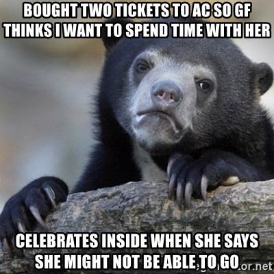 Confession Bear - Bought two tickets to AC so gf thinks I want to spend time with her celebrates inside when she says she might not be able to go