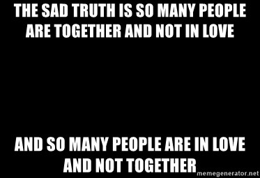 Blank Black - The sad truth is so many people are together and not in love And so many people are in love and not together
