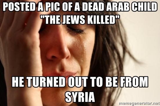 "First World Problems - POsted a pic of a dead Arab child ""the Jews killed"" he turned out to be from syria"