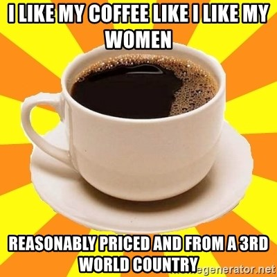 Cup of coffee - I like my coffee like I like my women reasonably priced and from a 3rd world country