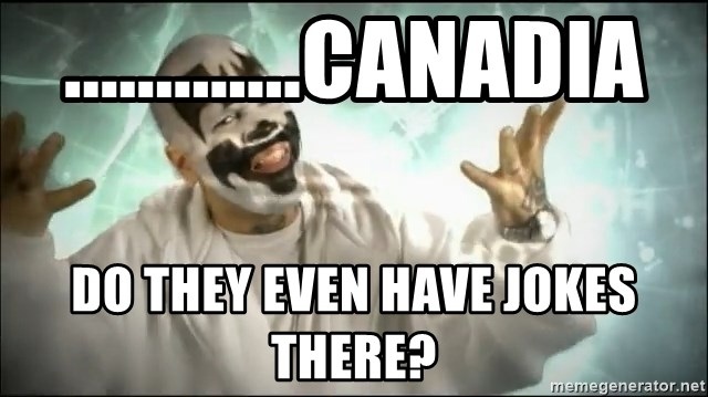 Insane Clown Posse - .............canadia do they even have jokes there?