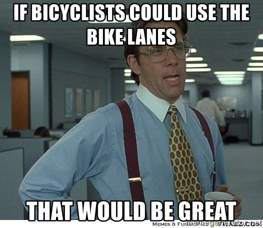 That would be great - If BICYCLISTS could use the bike lanes  that would be great