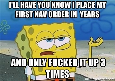 I'll have you know - i'll have you know I place my first NAV order in  years  and only fucked it up 3 times