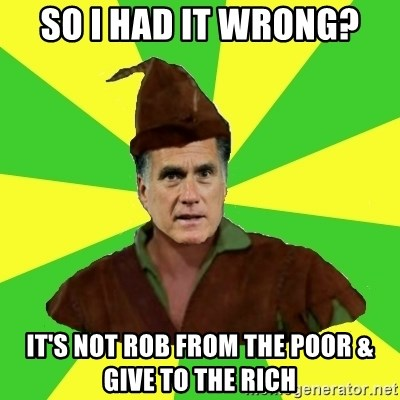 RomneyHood - So I had it wrong? It's not rob from the poor & give to the rich