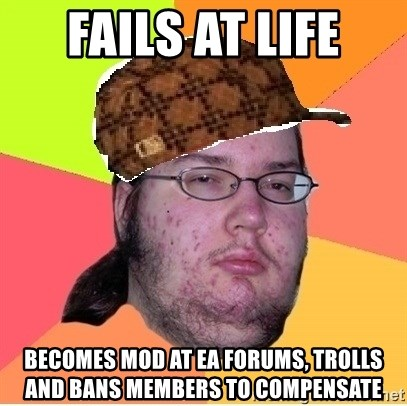 Scumbag nerd - fails at life becomes mod at ea forums, trolls and bans members to compensate