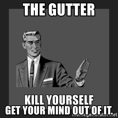 kill yourself guy - The gutter Get your mind out of it.