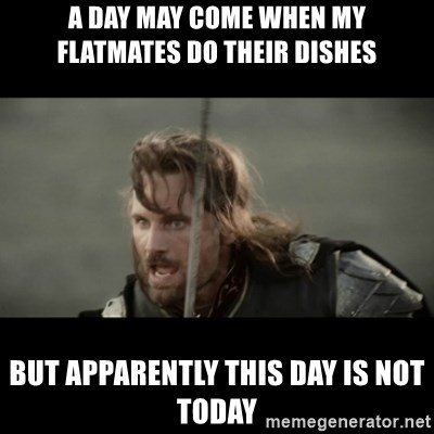But it is not this Day ARAGORN - A DAY MAY COME WHEN MY FLATMATES DO THEIR DISHES BUT APPARENTLY THIS DAY IS NOT TODAY