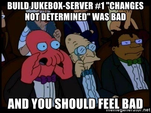 """Zoidberg - BUILD jukebox-server #1 """"Changes not determined"""" WAS BAD AND YOU SHOULD FEEL BAD"""