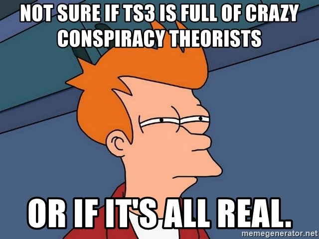 Futurama Fry - NOT SURE IF TS3 IS FULL OF CRAZY CONSPIRACY THEORISTS OR IF IT'S ALL REAL.