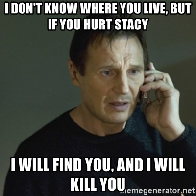 I don't know who you are... - I don't know where you live, but if you hurt stacy I will find you, and I will kill you