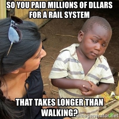 Skeptical 3rd World Kid - So you paid millions of dllars for a rail system that takes longer than walking?