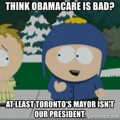 So Happy - Think obamacare is bad? at least toronto's mayor isn't our president.