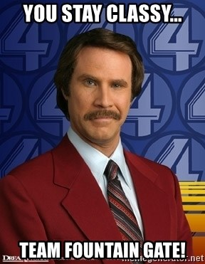 Ron Burgundy - You stay classy... team fountain gate!