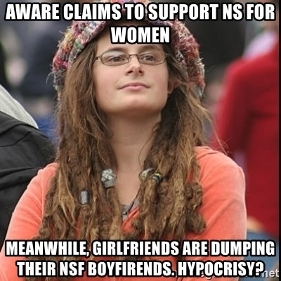 College Liberal - AWARE CLAIMS TO SUPPORT NS FOR WOMEN MEANWHILE, GIRLFRIENDS ARE DUMPING their nsf boyfirends. hypocrisy?
