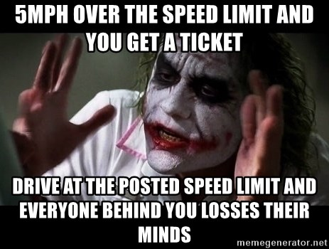 joker mind loss - 5mph over the speed limit and you get a ticket drive at the posted speed limit and everyone behind you losses their minds