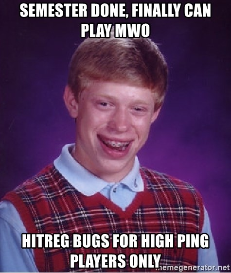 Bad Luck Brian - Semester done, finally can play MWO HITREG bugs for high ping players only