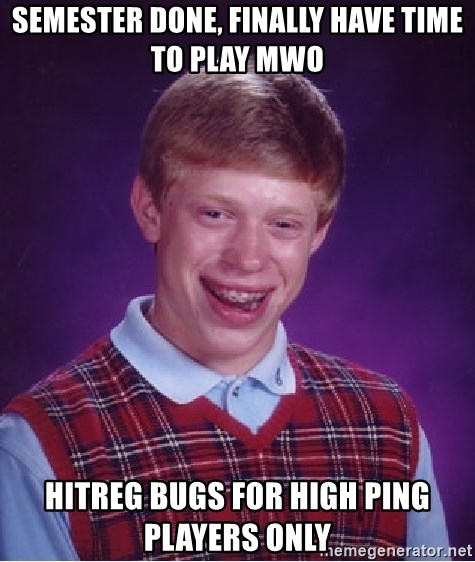 Bad Luck Brian - Semester done, finally have time to play mwo HITreg bugs for high ping players only