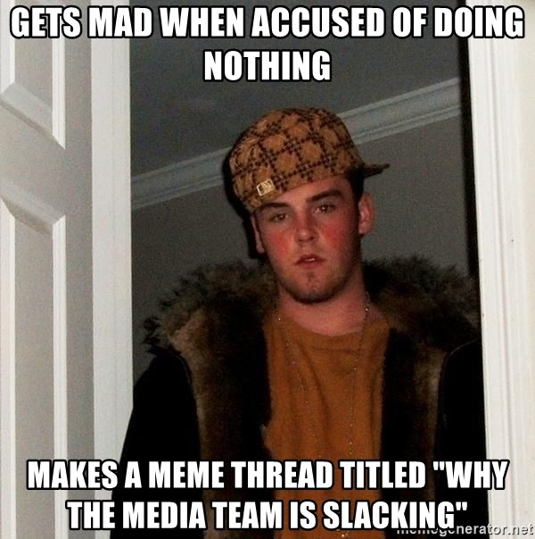 """Scumbag Steve - Gets mad when accused of doing nothing makes a meme thread titled """"why the media team is slacking"""""""