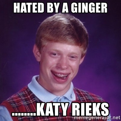 Bad Luck Brian - Hated by a ginger  ........Katy Rieks
