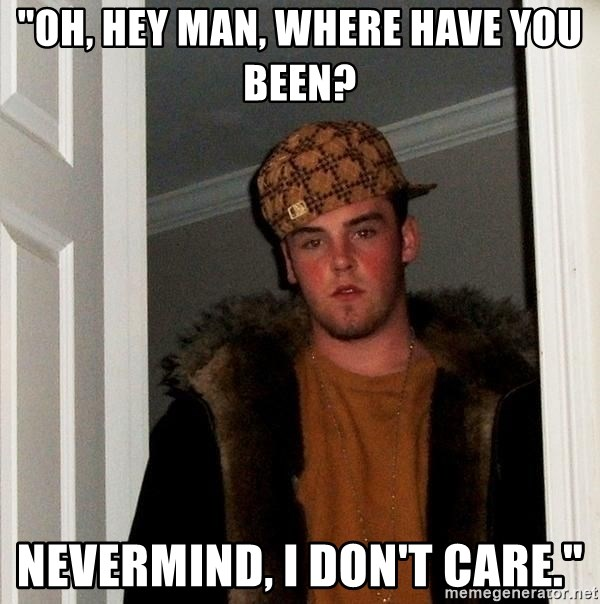 """Scumbag Steve - """"Oh, hey man, where have you been? nevermind, i don't care."""""""
