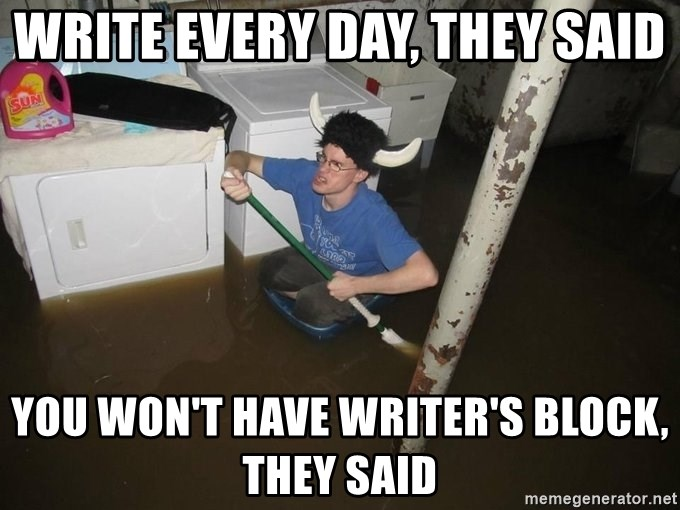 X they said,X they said - Write every day, they said you won't have writer's block, they said