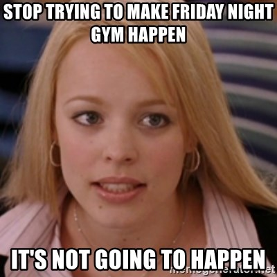 mean girls - stop trying to make Friday night gym happen it's not going to happen