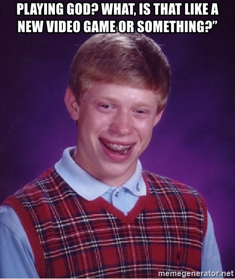 Bad Luck Brian - Playing God? What, is that like a new video game or something?""