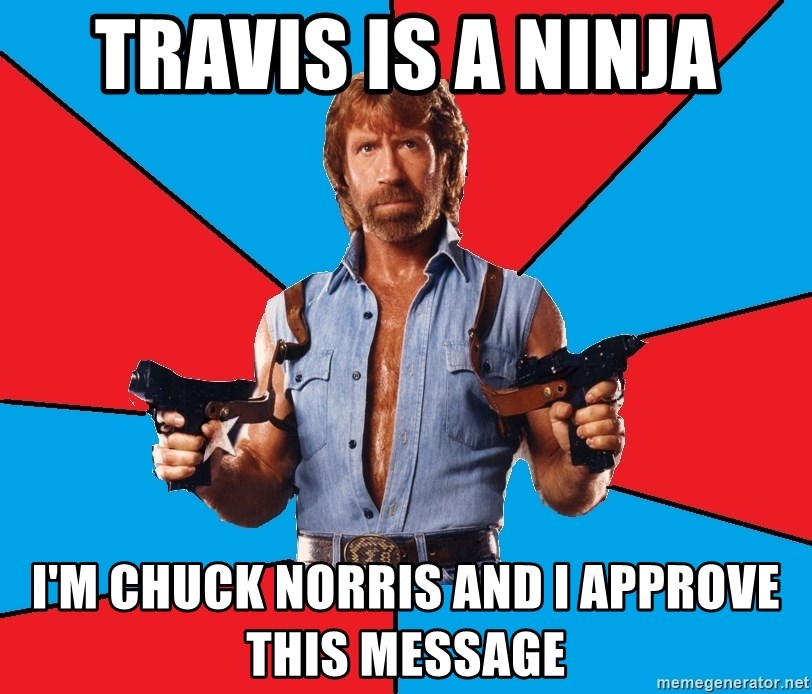 Chuck Norris  - Travis is a NINJA I'm Chuck Norris and I approve this message