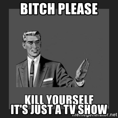 kill yourself guy - BITCH PLEASE IT'S JUST A TV SHOW
