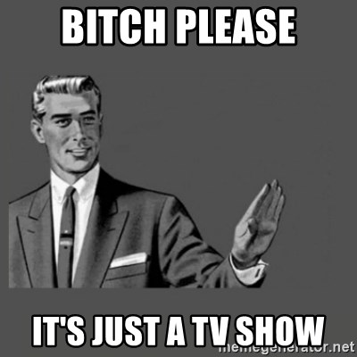 Kill Yourself Please - BITCH PLEASE IT's JUST A TV SHOW