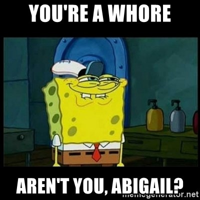 Don't you, Squidward? - You're a whore Aren't you, Abigail?