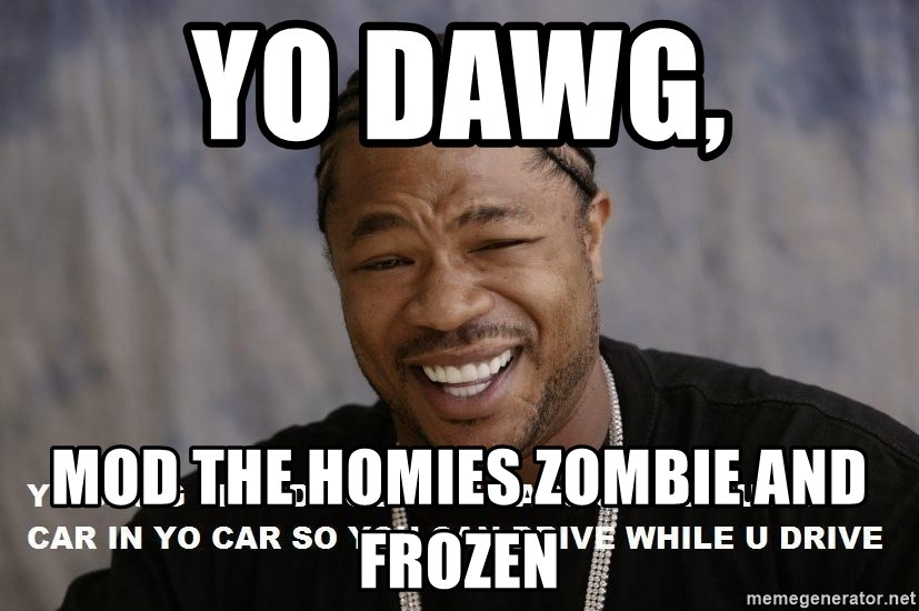 Yo Dawg heard you like - Yo Dawg,  mod the homies zombie and frozen
