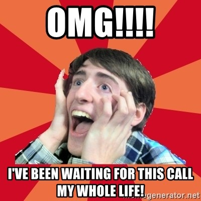 Super Excited - OMG!!!! I've been waiting for this call my whole life!