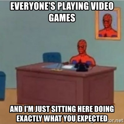 60s spiderman behind desk - everyone's playing video games  and I'm just sitting here doing exactly what you expected