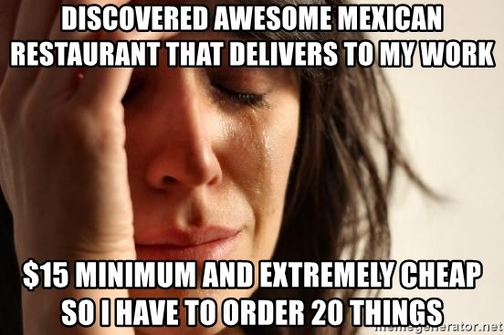 First World Problems - Discovered AWESOME mexican restaurant that delivers to my work $15 minimum and extremely cheap so i have to order 20 things
