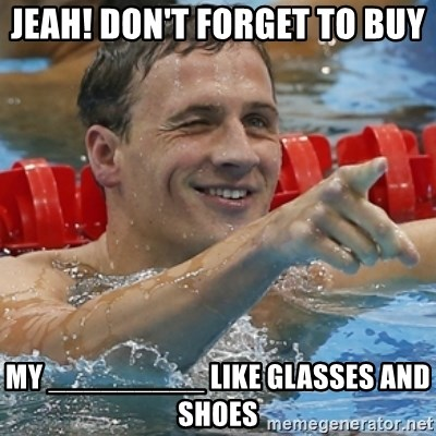 Ryan Lochte - jeah! don't forget to buy my _________ like glasses and shoes