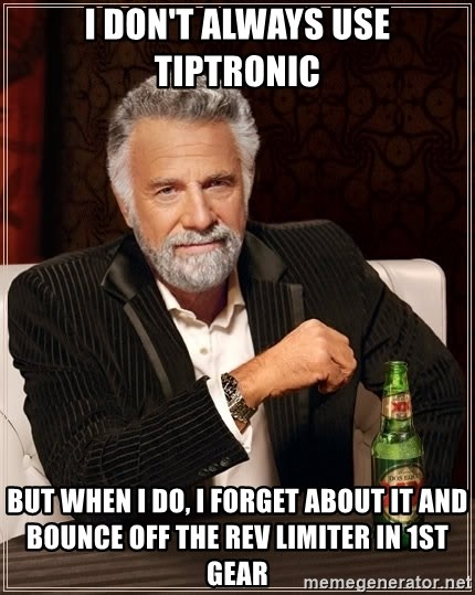 The Most Interesting Man In The World - i don't always use tiptronic but when i do, i forget about it and bounce off the rev limiter in 1st gear