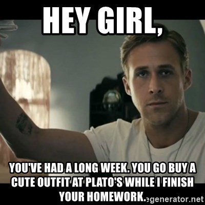 ryan gosling hey girl - Hey girl, You've had a long week. You go buy a cute outfit at Plato's while I finish your homework.