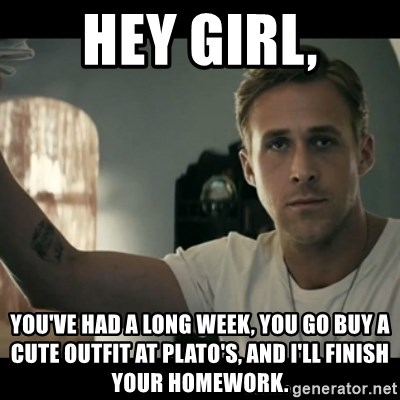 ryan gosling hey girl - Hey girl, You've had a long week, you go buy a cute outfit at Plato's, and I'll finish your homework.