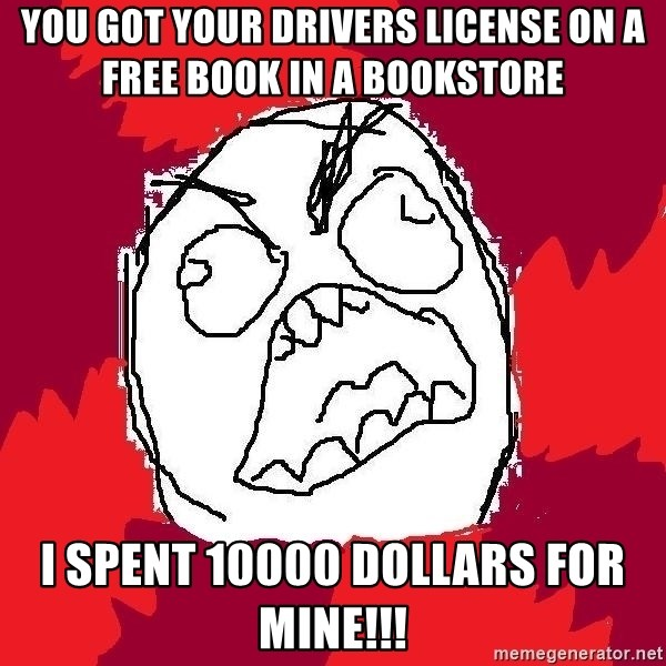 Rage FU - you got your drivers license on a free book in a bookstore i spent 10000 dollars for mine!!!