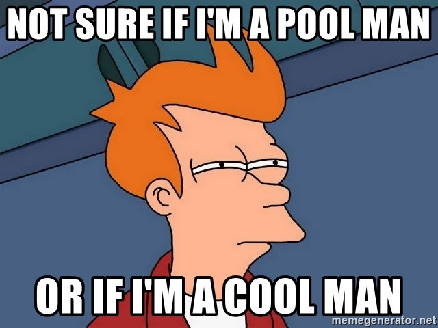 Futurama Fry - not sure if i'm a pool man or if i'm a cool man